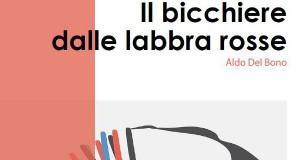 IL BICCHIERE DALLE LABBRA ROSSE di Aldo Del Bono: CATALOGO DELLA MOSTRA